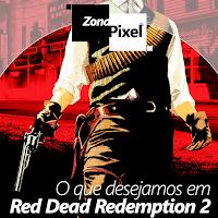 http://www.gamesphera.com.br/2016/09/zonapixel-o-que-desejamos-em-red-dead.html